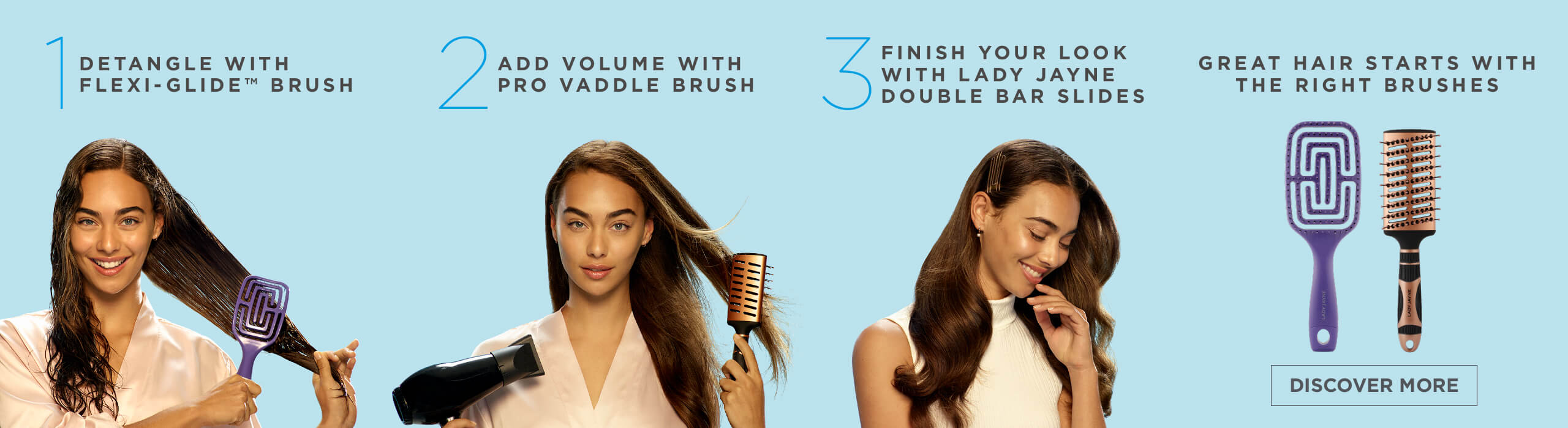 Great Hair Starts with The Right Brushes. 1 - Detangle with Flexi-Glide, 2 - Add Volume with Pro Vaddle Brush, 3 - Finish Your Look with Lady Jayne Double Bar Slides